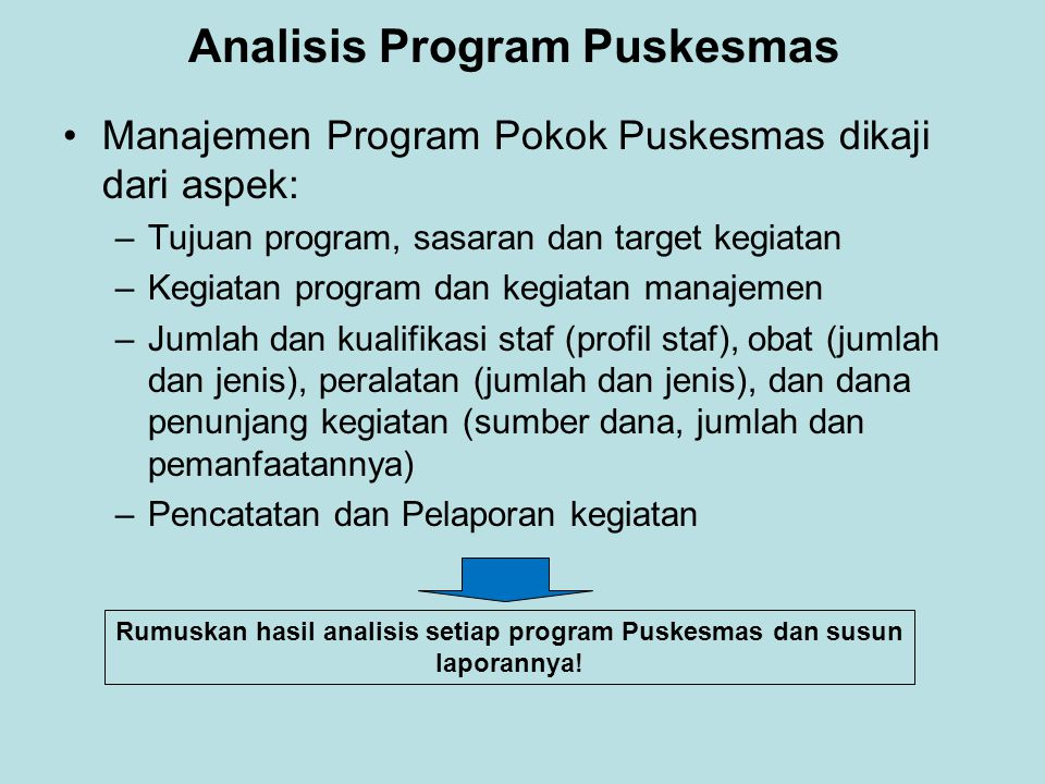 Analisis Program Puskesmas •Manajemen Program Pokok Puskesmas dikaji dari aspek: –Tujuan program, sasaran dan target kegiatan –Kegiatan program dan ke