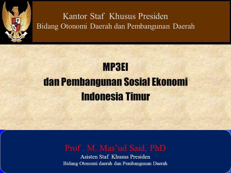MP3EI dan Pembangunan Sosial Ekonomi Indonesia Timur Prof. M. Mas'ud Said, PhD Asisten Staf Khusus Presiden Bidang Otonomi daerah dan Pembangunan Daer