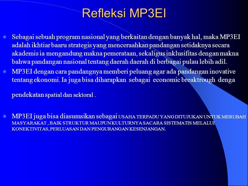 Refleksi MP3EI  Sebagai sebuah program nasional yang berkaitan dengan banyak hal, maka MP3EI adalah ikhtiar baaru strategis yang menceraahkan pandangan setidaknya secara akademis ia mengandung makna pemerataan, sekaligus inklusifitas dengan makna bahwa pandangan nasional tentang daerah daerah di berbagai pulau lebih adil.