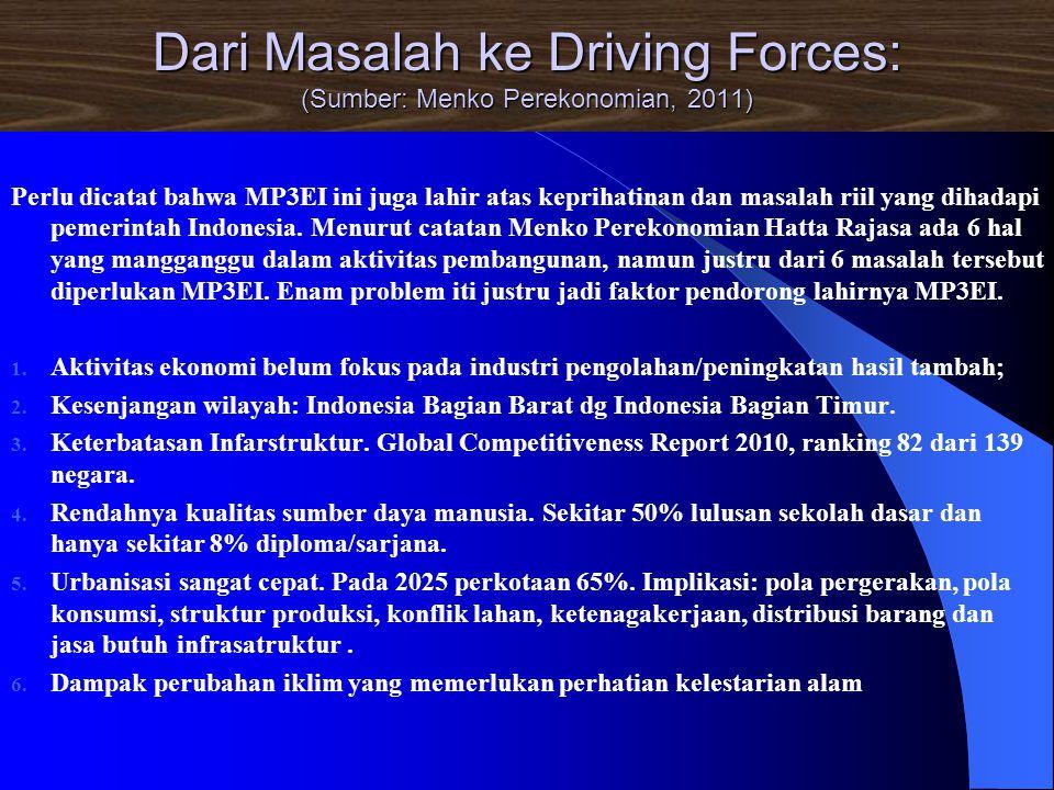 Dari Masalah ke Driving Forces: (Sumber: Menko Perekonomian, 2011) Perlu dicatat bahwa MP3EI ini juga lahir atas keprihatinan dan masalah riil yang di
