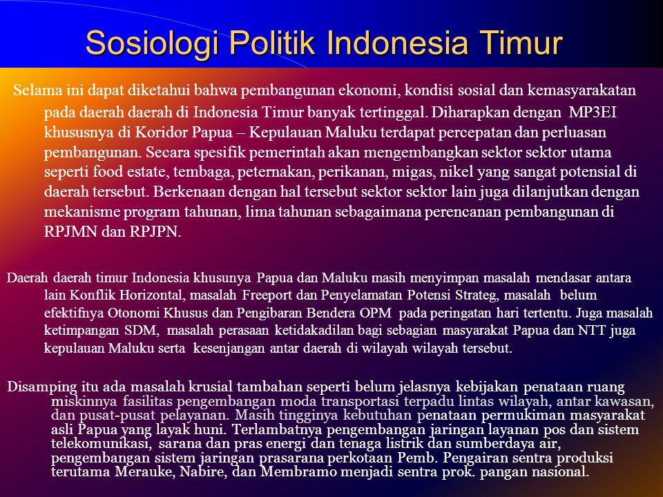 Sosiologi Politik Indonesia Timur Selama ini dapat diketahui bahwa pembangunan ekonomi, kondisi sosial dan kemasyarakatan pada daerah daerah di Indonesia Timur banyak tertinggal.