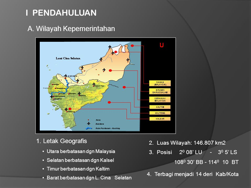 I PENDAHULUAN A. Wilayah Kepemerintahan 1. Letak Geografis • Utara berbatasan dgn Malaysia • Selatan berbatasan dgn Kalsel • Timur berbatasan dgn Kalt