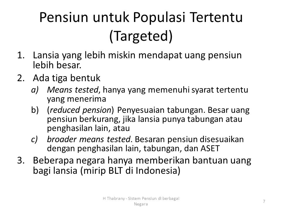 Pensiun untuk Populasi Tertentu (Targeted) 1.Lansia yang lebih miskin mendapat uang pensiun lebih besar. 2.Ada tiga bentuk a)Means tested, hanya yang