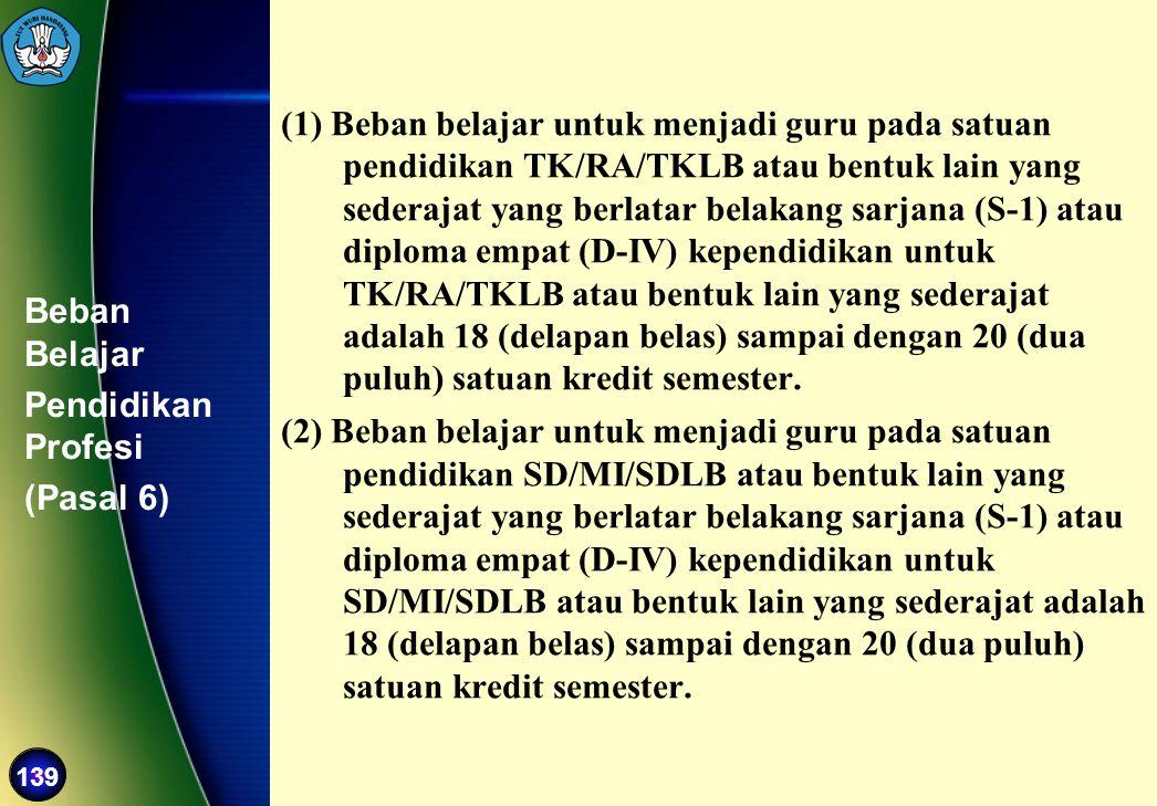 139 Beban Belajar Pendidikan Profesi (Pasal 6) (1) Beban belajar untuk menjadi guru pada satuan pendidikan TK/RA/TKLB atau bentuk lain yang sederajat