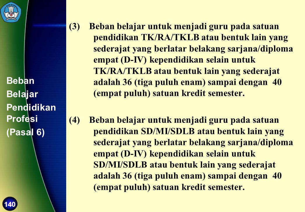 140 Beban Belajar Pendidikan Profesi (Pasal 6) (3) Beban belajar untuk menjadi guru pada satuan pendidikan TK/RA/TKLB atau bentuk lain yang sederajat
