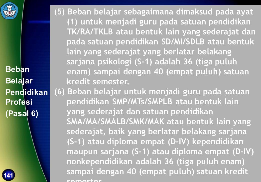 141 Beban Belajar Pendidikan Profesi (Pasal 6) (5) Beban belajar sebagaimana dimaksud pada ayat (1) untuk menjadi guru pada satuan pendidikan TK/RA/TK