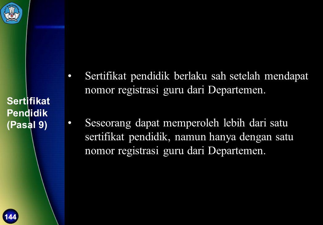144 Sertifikat Pendidik (Pasal 9) •Sertifikat pendidik berlaku sah setelah mendapat nomor registrasi guru dari Departemen. •Seseorang dapat memperoleh