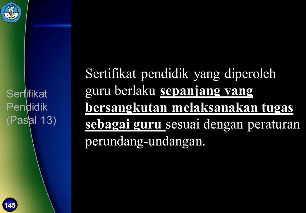 145 Sertifikat Pendidik (Pasal 13) Sertifikat pendidik yang diperoleh guru berlaku sepanjang yang bersangkutan melaksanakan tugas sebagai guru sesuai