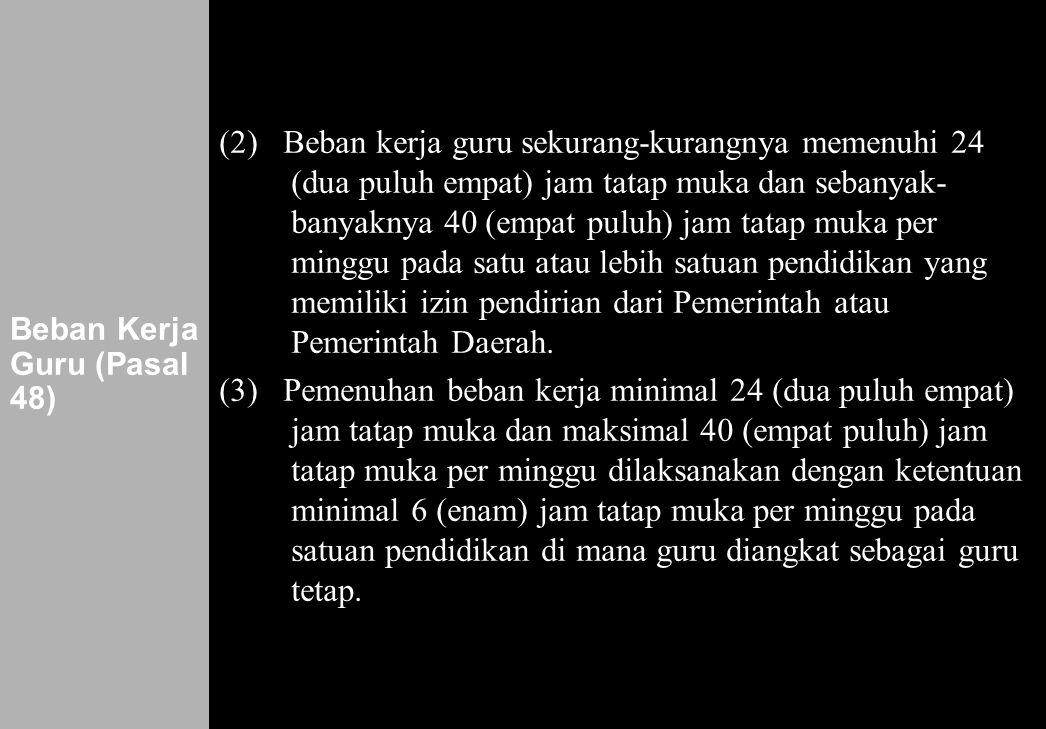 161 Beban Kerja Guru (Pasal 48) (2) Beban kerja guru sekurang-kurangnya memenuhi 24 (dua puluh empat) jam tatap muka dan sebanyak- banyaknya 40 (empat