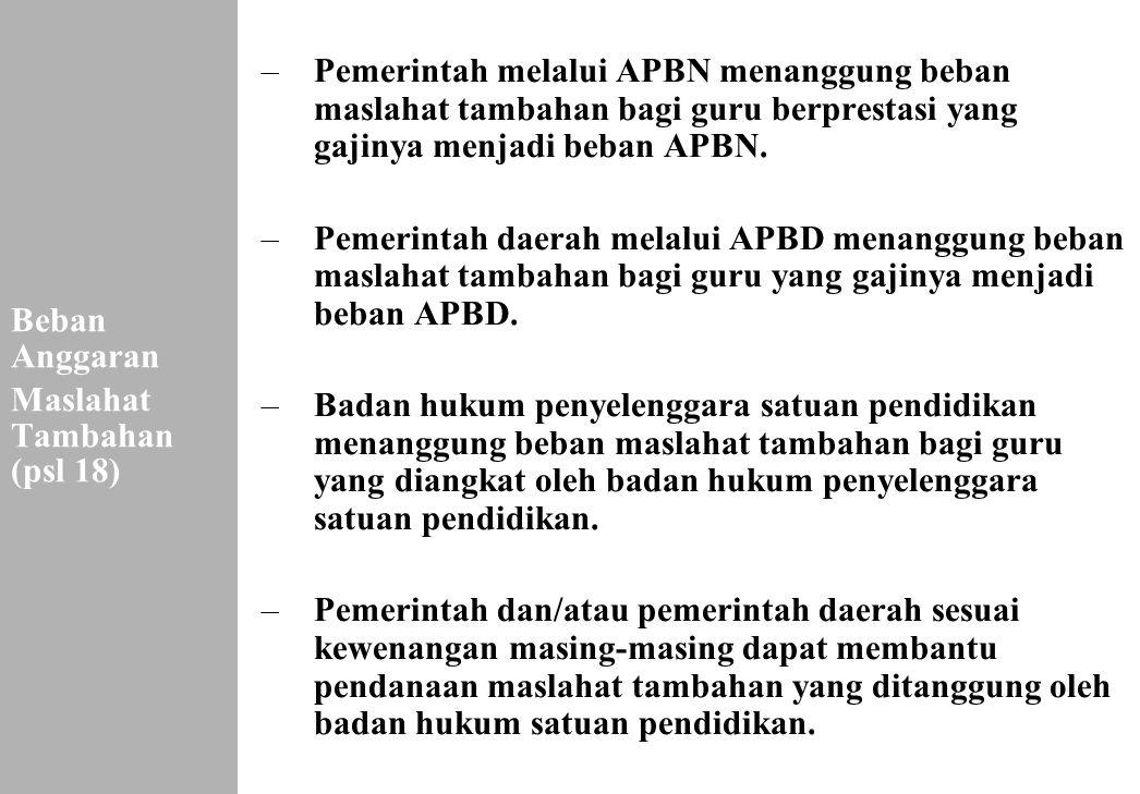 165 Beban Anggaran Maslahat Tambahan (psl 18) –Pemerintah melalui APBN menanggung beban maslahat tambahan bagi guru berprestasi yang gajinya menjadi b