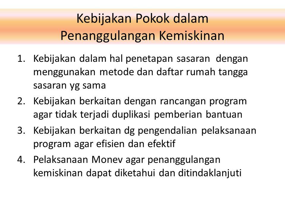 Kebijakan Pokok dalam Penanggulangan Kemiskinan 1.Kebijakan dalam hal penetapan sasaran dengan menggunakan metode dan daftar rumah tangga sasaran yg s