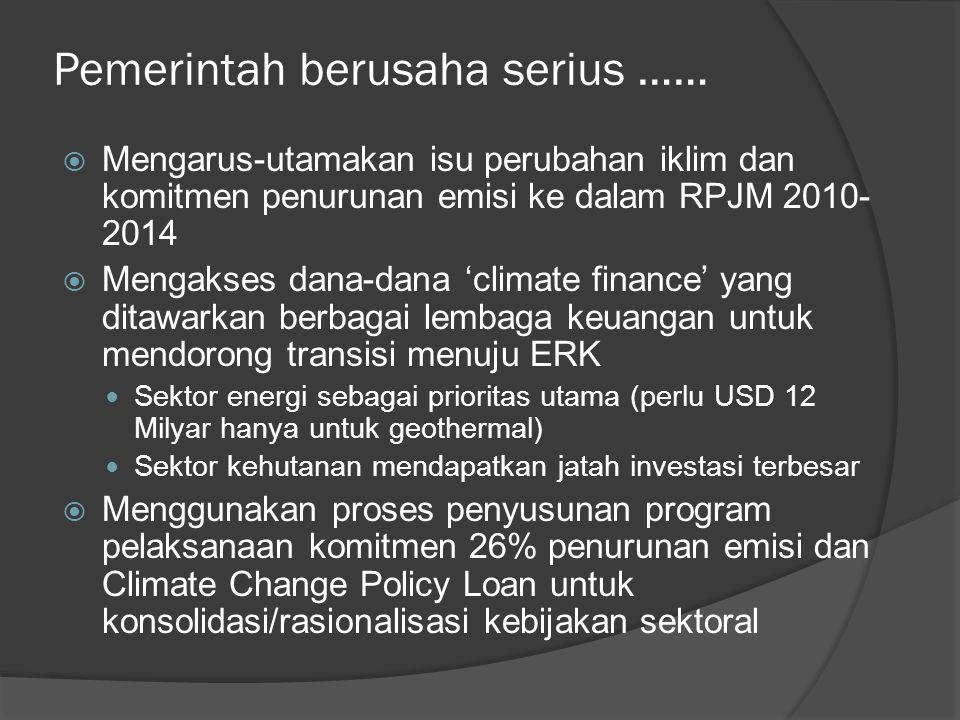 Pemerintah berusaha serius ……  Mengarus-utamakan isu perubahan iklim dan komitmen penurunan emisi ke dalam RPJM 2010- 2014  Mengakses dana-dana 'climate finance' yang ditawarkan berbagai lembaga keuangan untuk mendorong transisi menuju ERK  Sektor energi sebagai prioritas utama (perlu USD 12 Milyar hanya untuk geothermal)  Sektor kehutanan mendapatkan jatah investasi terbesar  Menggunakan proses penyusunan program pelaksanaan komitmen 26% penurunan emisi dan Climate Change Policy Loan untuk konsolidasi/rasionalisasi kebijakan sektoral