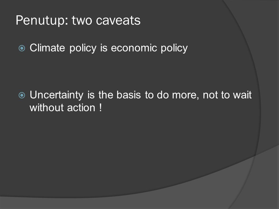 Penutup: two caveats  Climate policy is economic policy  Uncertainty is the basis to do more, not to wait without action !