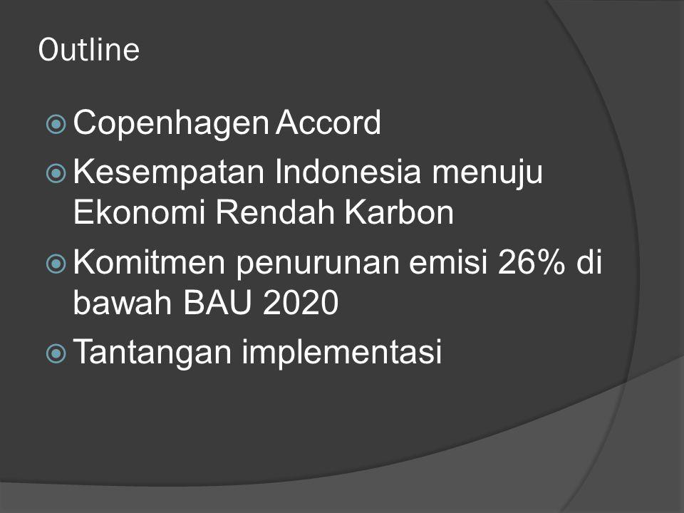Outline  Copenhagen Accord  Kesempatan Indonesia menuju Ekonomi Rendah Karbon  Komitmen penurunan emisi 26% di bawah BAU 2020  Tantangan implementasi