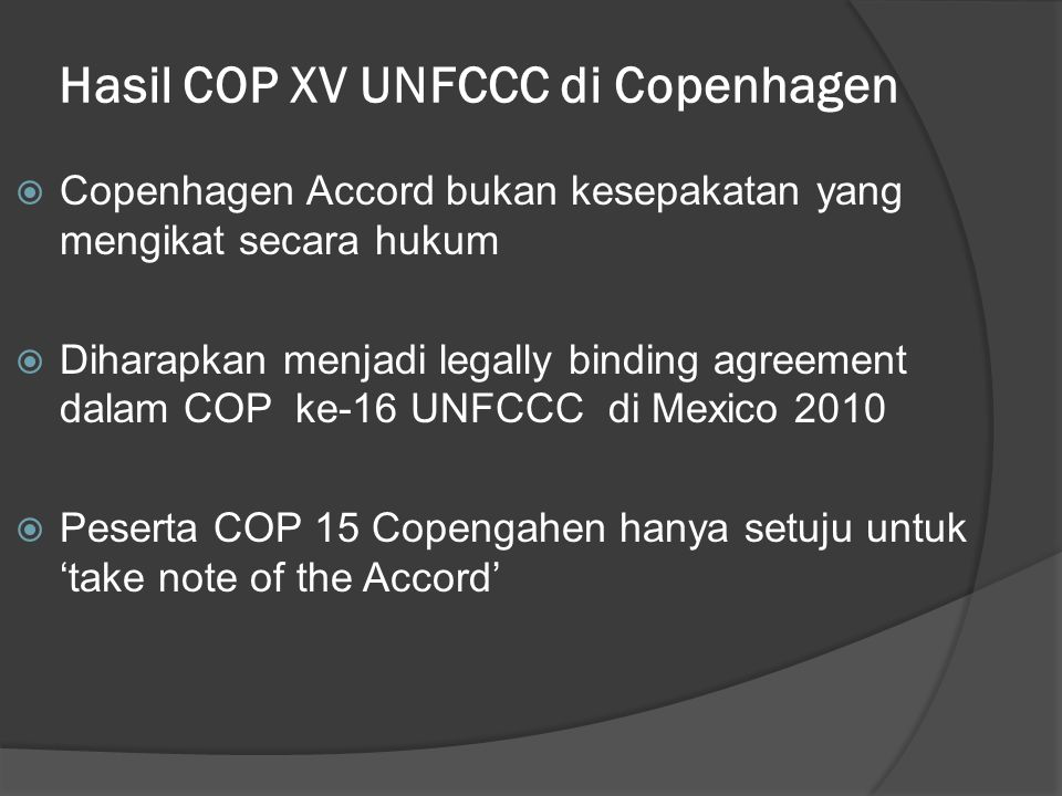 Hasil COP XV UNFCCC di Copenhagen  Copenhagen Accord bukan kesepakatan yang mengikat secara hukum  Diharapkan menjadi legally binding agreement dalam COP ke-16 UNFCCC di Mexico 2010  Peserta COP 15 Copengahen hanya setuju untuk 'take note of the Accord'