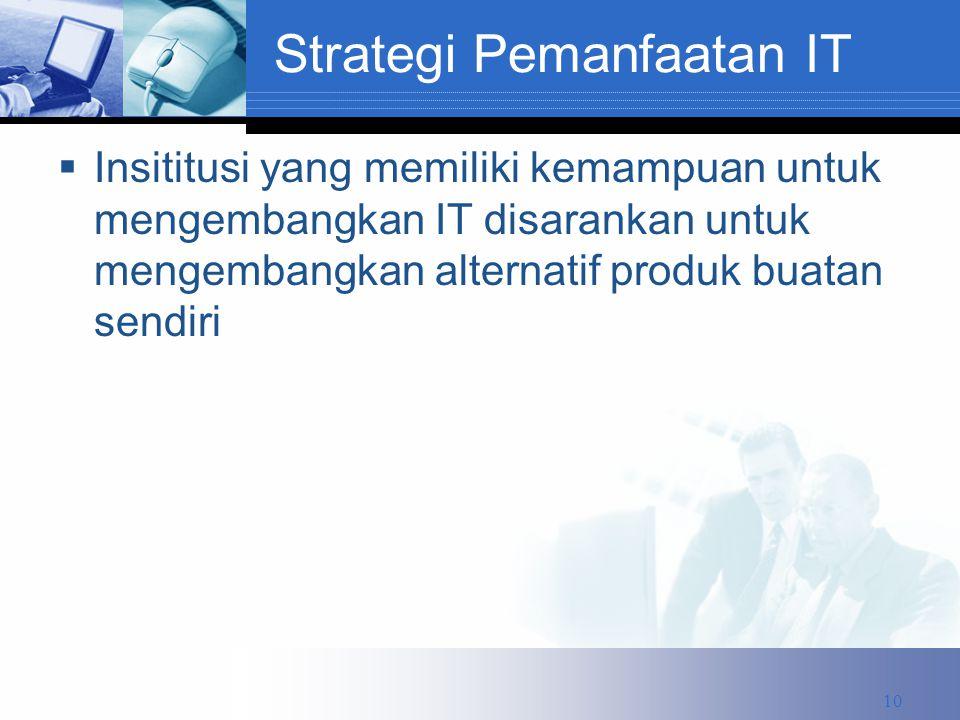Strategi Pemanfaatan IT  Insititusi yang memiliki kemampuan untuk mengembangkan IT disarankan untuk mengembangkan alternatif produk buatan sendiri 10