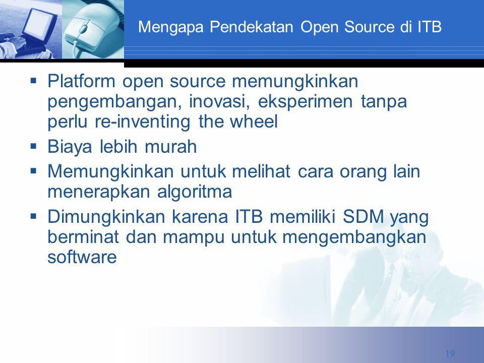 Mengapa Pendekatan Open Source di ITB  Platform open source memungkinkan pengembangan, inovasi, eksperimen tanpa perlu re-inventing the wheel  Biaya lebih murah  Memungkinkan untuk melihat cara orang lain menerapkan algoritma  Dimungkinkan karena ITB memiliki SDM yang berminat dan mampu untuk mengembangkan software 19