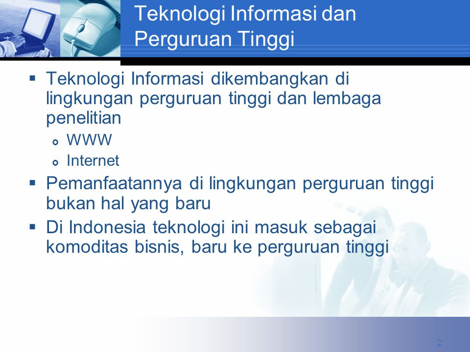 Teknologi Informasi dan Perguruan Tinggi  Teknologi Informasi dikembangkan di lingkungan perguruan tinggi dan lembaga penelitian  WWW  Internet  Pemanfaatannya di lingkungan perguruan tinggi bukan hal yang baru  Di Indonesia teknologi ini masuk sebagai komoditas bisnis, baru ke perguruan tinggi 2
