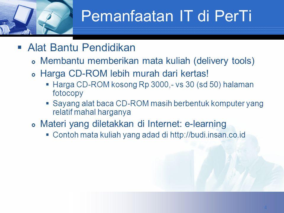 Pemanfaatan IT di PerTi  Alat Bantu Pendidikan  Membantu memberikan mata kuliah (delivery tools)  Harga CD-ROM lebih murah dari kertas.
