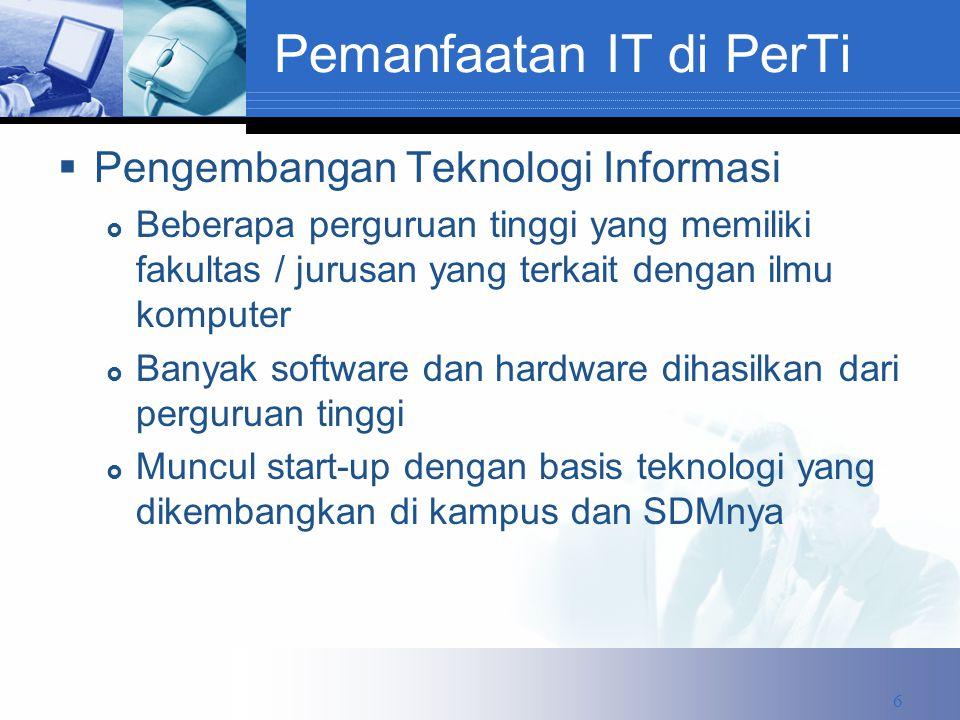 Pemanfaatan IT di PerTi  Pengembangan Teknologi Informasi  Beberapa perguruan tinggi yang memiliki fakultas / jurusan yang terkait dengan ilmu komputer  Banyak software dan hardware dihasilkan dari perguruan tinggi  Muncul start-up dengan basis teknologi yang dikembangkan di kampus dan SDMnya 6