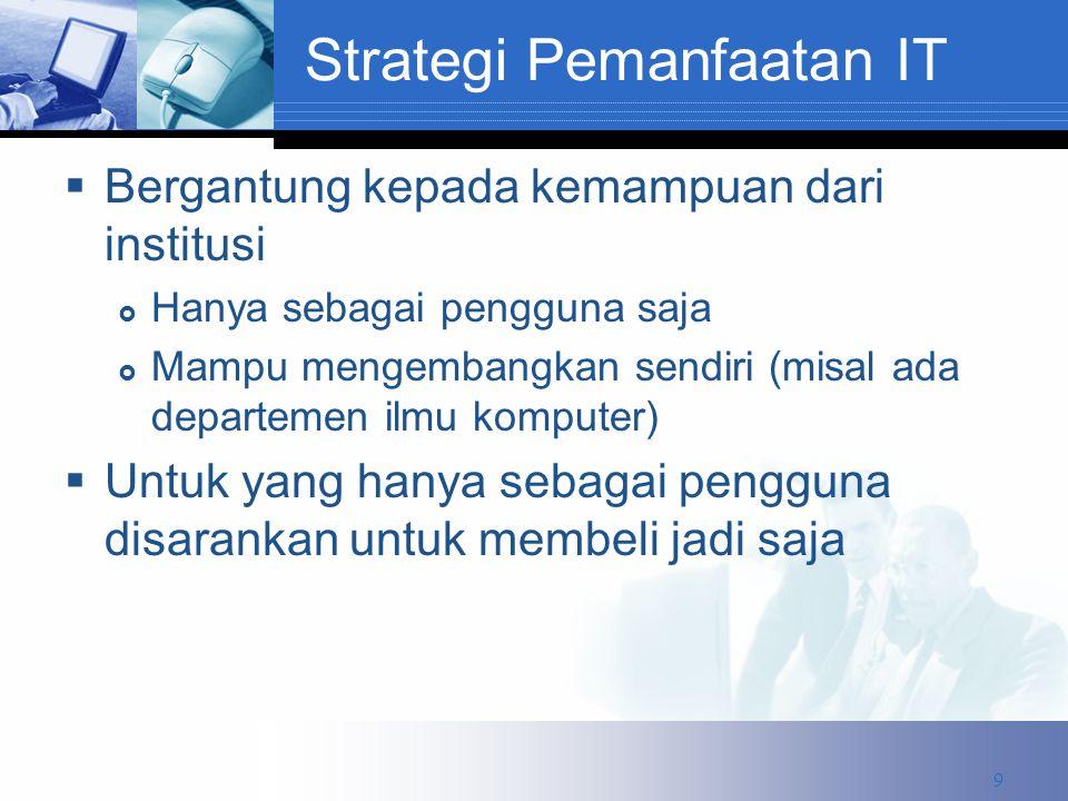 Strategi Pemanfaatan IT  Bergantung kepada kemampuan dari institusi  Hanya sebagai pengguna saja  Mampu mengembangkan sendiri (misal ada departemen ilmu komputer)  Untuk yang hanya sebagai pengguna disarankan untuk membeli jadi saja 9