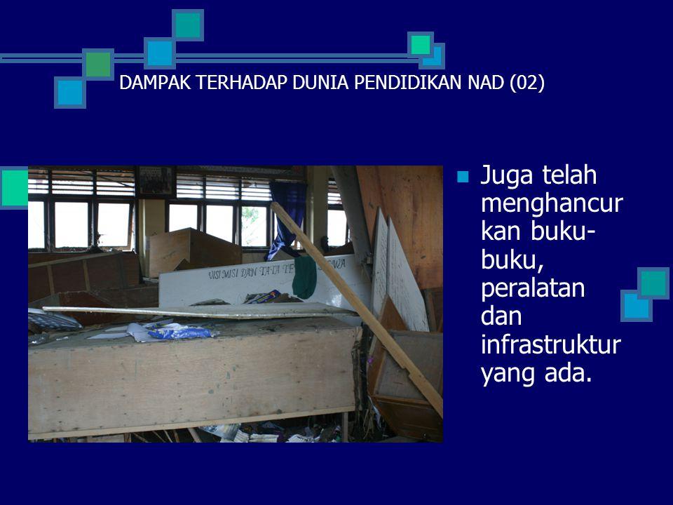  Juga telah menghancur kan buku- buku, peralatan dan infrastruktur yang ada. DAMPAK TERHADAP DUNIA PENDIDIKAN NAD (02)