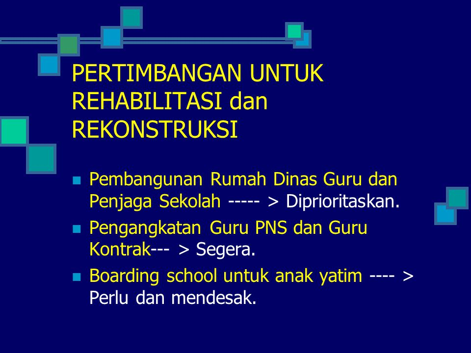 PERTIMBANGAN UNTUK REHABILITASI dan REKONSTRUKSI  Pembangunan Rumah Dinas Guru dan Penjaga Sekolah ----- > Diprioritaskan.  Pengangkatan Guru PNS da