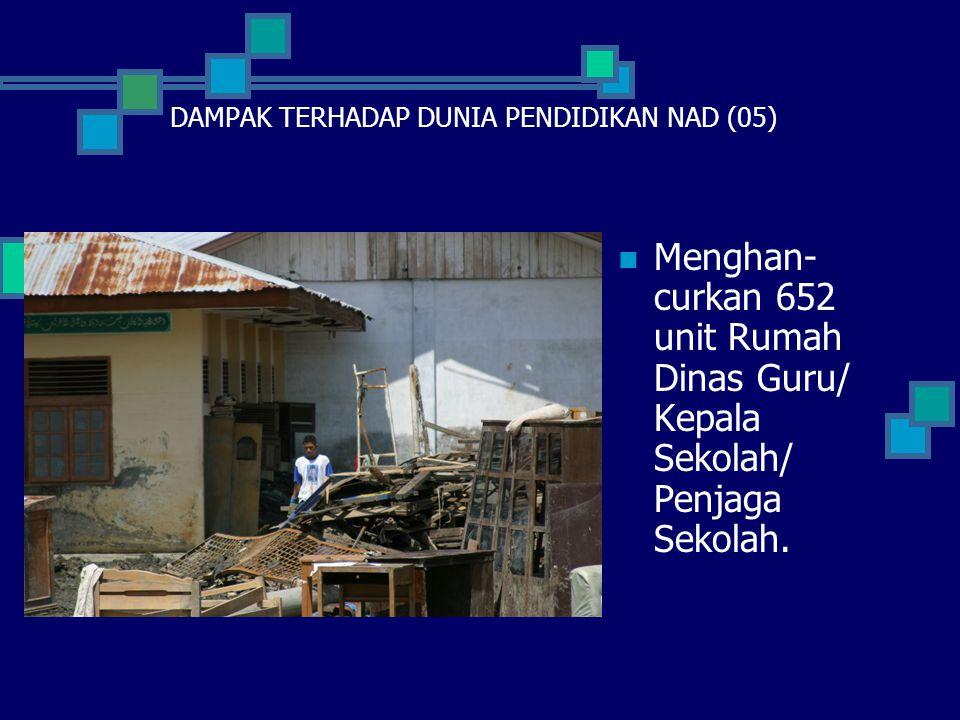  Menghan- curkan 652 unit Rumah Dinas Guru/ Kepala Sekolah/ Penjaga Sekolah. DAMPAK TERHADAP DUNIA PENDIDIKAN NAD (05)