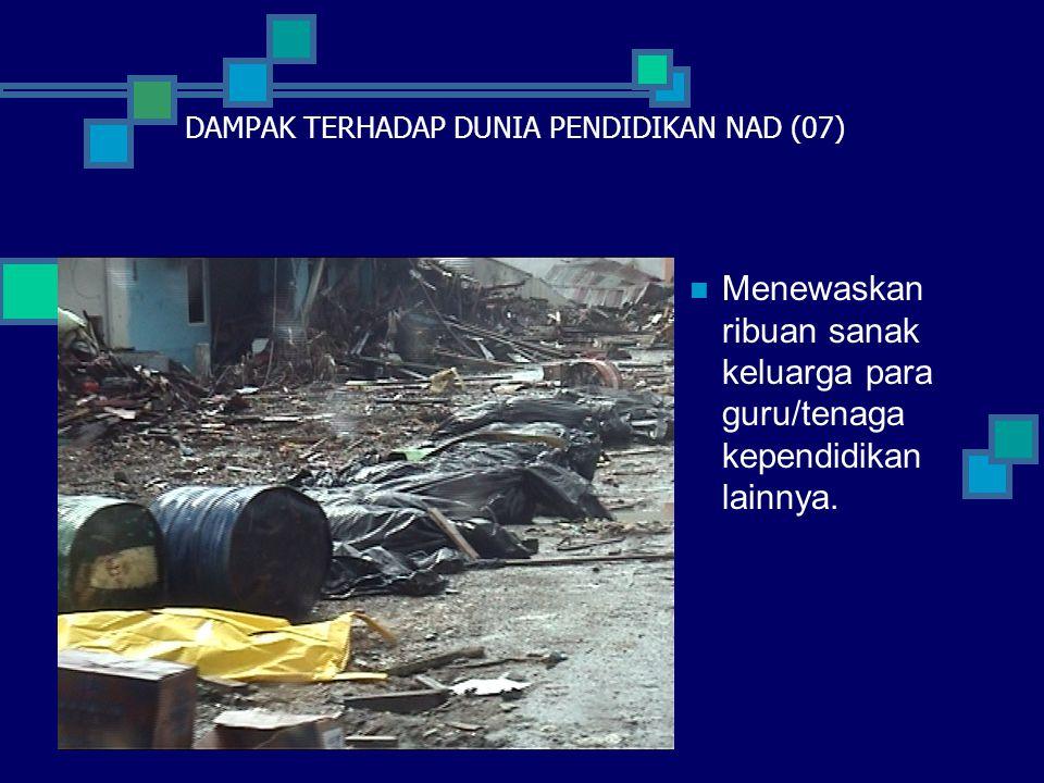  Menewaskan ribuan sanak keluarga para guru/tenaga kependidikan lainnya. DAMPAK TERHADAP DUNIA PENDIDIKAN NAD (07)