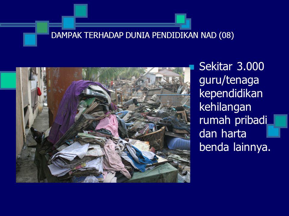  Sekitar 3.000 guru/tenaga kependidikan kehilangan rumah pribadi dan harta benda lainnya. DAMPAK TERHADAP DUNIA PENDIDIKAN NAD (08)