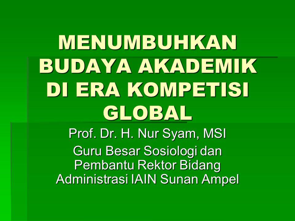 MENUMBUHKAN BUDAYA AKADEMIK DI ERA KOMPETISI GLOBAL Prof. Dr. H. Nur Syam, MSI Guru Besar Sosiologi dan Pembantu Rektor Bidang Administrasi IAIN Sunan