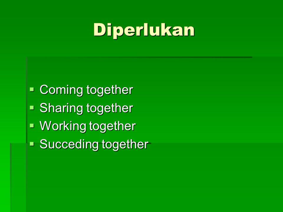 Diperlukan  Coming together  Sharing together  Working together  Succeding together