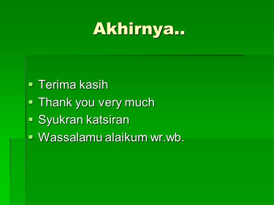 Akhirnya..  Terima kasih  Thank you very much  Syukran katsiran  Wassalamu alaikum wr.wb.