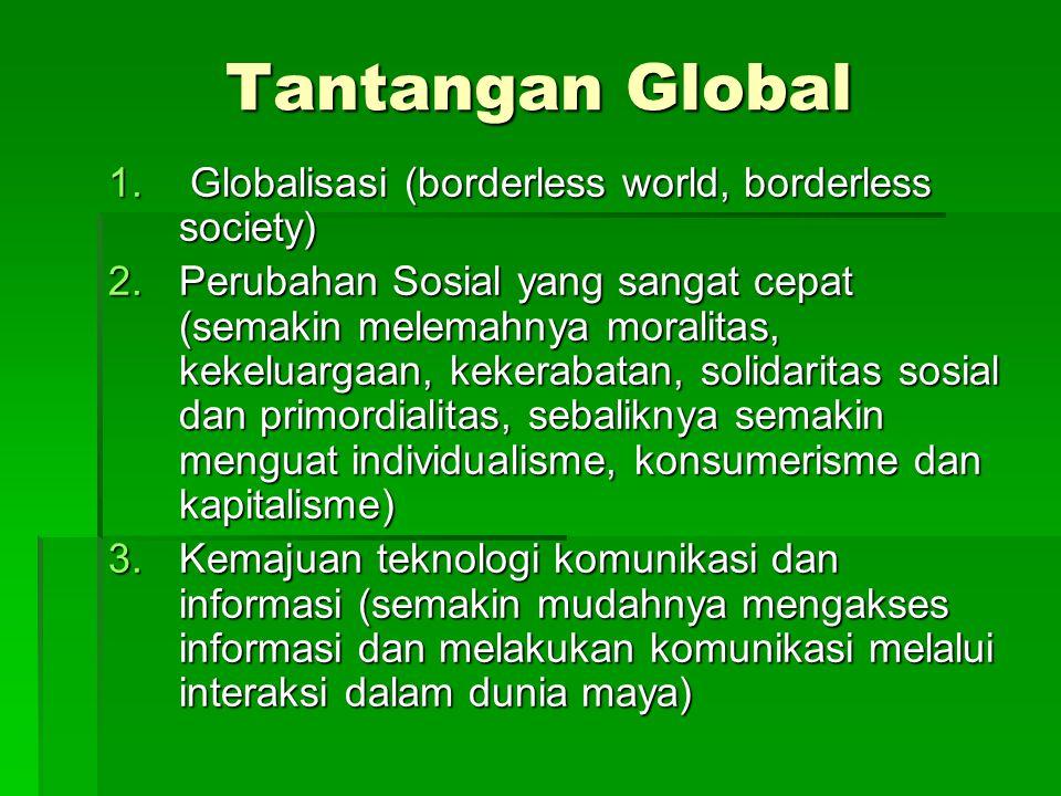 Tantangan Global 1. Globalisasi (borderless world, borderless society) 2.Perubahan Sosial yang sangat cepat (semakin melemahnya moralitas, kekeluargaa