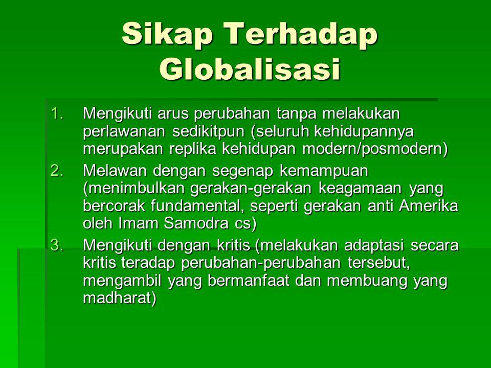 Sikap Terhadap Globalisasi 1.Mengikuti arus perubahan tanpa melakukan perlawanan sedikitpun (seluruh kehidupannya merupakan replika kehidupan modern/p