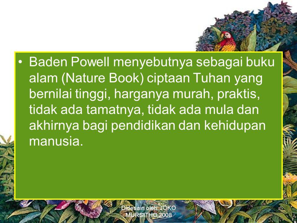 Didesain oleh: JOKO MURSITHO,2008 •Baden Powell menyebutnya sebagai buku alam (Nature Book) ciptaan Tuhan yang bernilai tinggi, harganya murah, praktis, tidak ada tamatnya, tidak ada mula dan akhirnya bagi pendidikan dan kehidupan manusia.