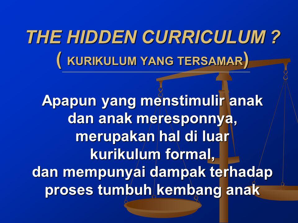 THE HIDDEN CURRICULUM ? ( KURIKULUM YANG TERSAMAR ) Apapun yang menstimulir anak dan anak meresponnya, merupakan hal di luar kurikulum formal, dan mem