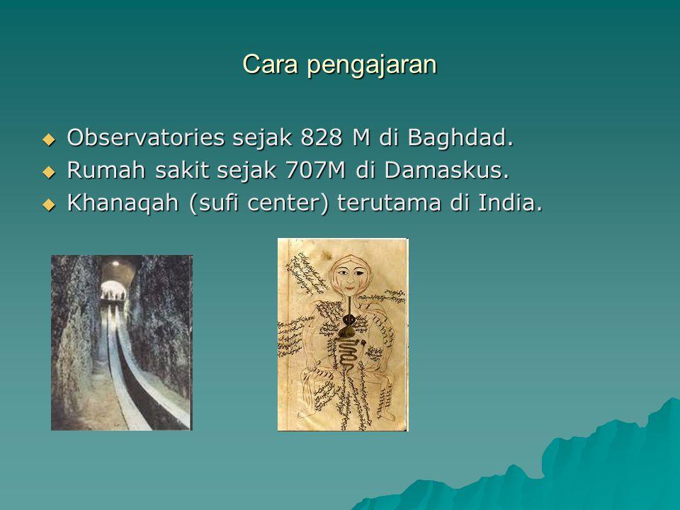 Cara pengajaran  Observatories sejak 828 M di Baghdad.  Rumah sakit sejak 707M di Damaskus.  Khanaqah (sufi center) terutama di India.