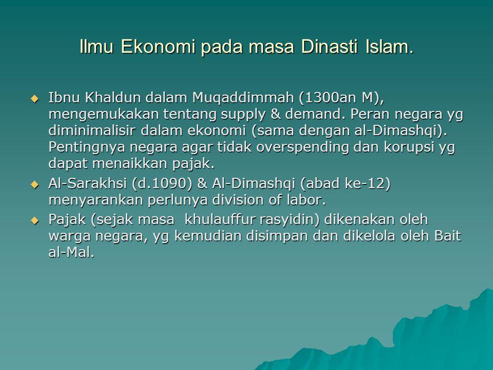 Ilmu Ekonomi pada masa Dinasti Islam.  Ibnu Khaldun dalam Muqaddimmah (1300an M), mengemukakan tentang supply & demand. Peran negara yg diminimalisir