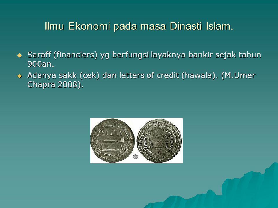 Ilmu Ekonomi pada masa Dinasti Islam.  Saraff (financiers) yg berfungsi layaknya bankir sejak tahun 900an.  Adanya sakk (cek) dan letters of credit
