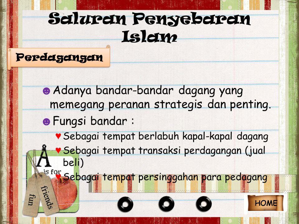 Saluran Penyebaran Islam ☻ Adanya bandar-bandar dagang yang memegang peranan strategis dan penting. ☻ Fungsi bandar : ♥ Sebagai tempat berlabuh kapal-