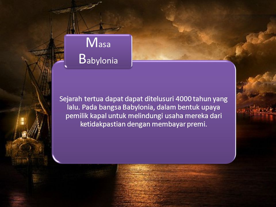 Sejarah tertua dapat dapat ditelusuri 4000 tahun yang lalu. Pada bangsa Babylonia, dalam bentuk upaya pemilik kapal untuk melindungi usaha mereka dari