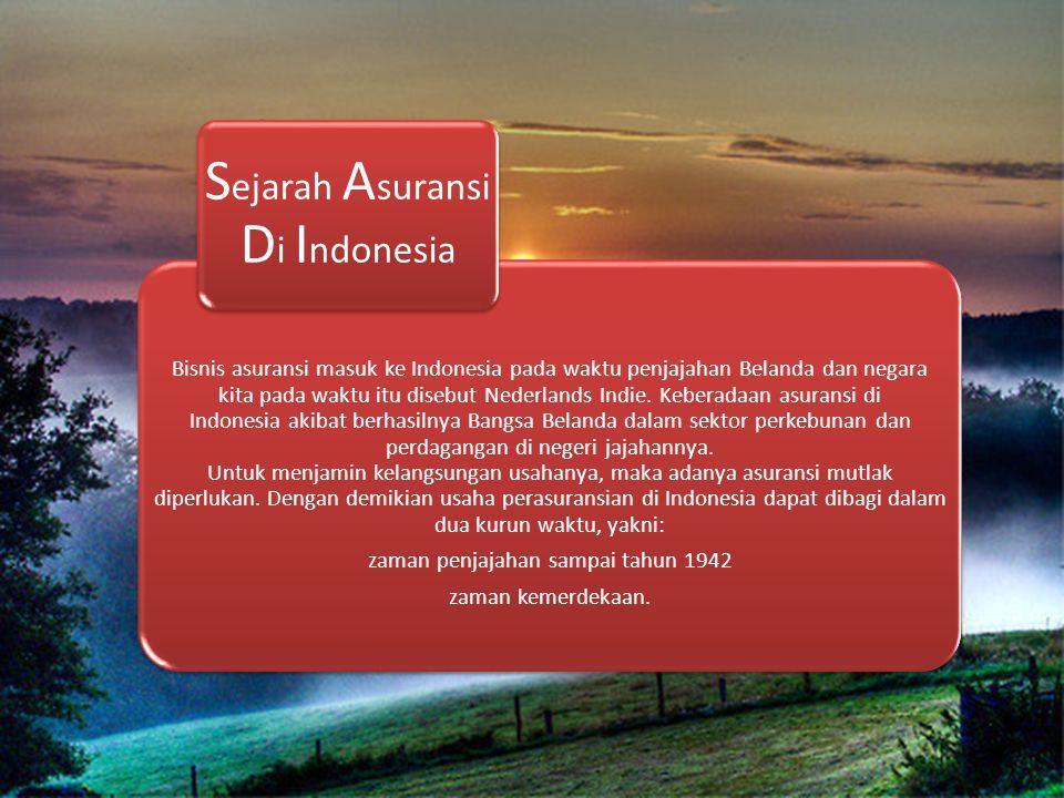 Bisnis asuransi masuk ke Indonesia pada waktu penjajahan Belanda dan negara kita pada waktu itu disebut Nederlands Indie. Keberadaan asuransi di Indon