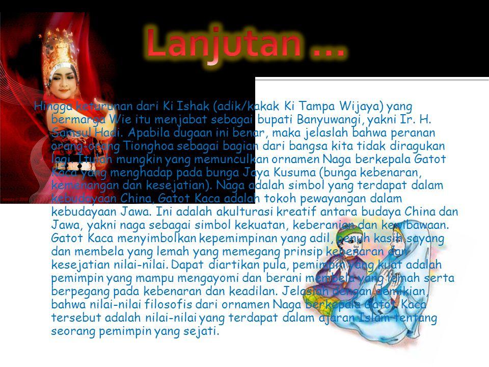 Hingga keturunan dari Ki Ishak (adik/kakak Ki Tampa Wijaya) yang bermarga Wie itu menjabat sebagai bupati Banyuwangi, yakni Ir. H. Samsul Hadi. Apabil
