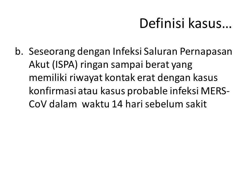 Definisi kasus… b.Seseorang dengan Infeksi Saluran Pernapasan Akut (ISPA) ringan sampai berat yang memiliki riwayat kontak erat dengan kasus konfirmas