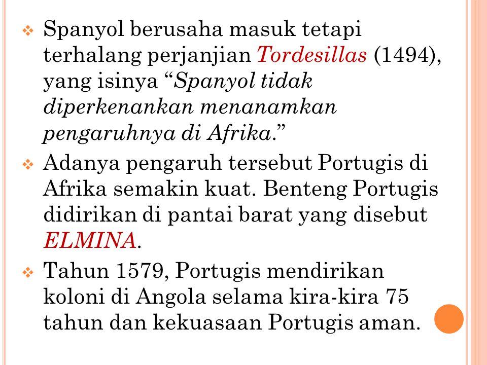 " Spanyol berusaha masuk tetapi terhalang perjanjian Tordesillas (1494), yang isinya "" Spanyol tidak diperkenankan menanamkan pengaruhnya di Afrika."""