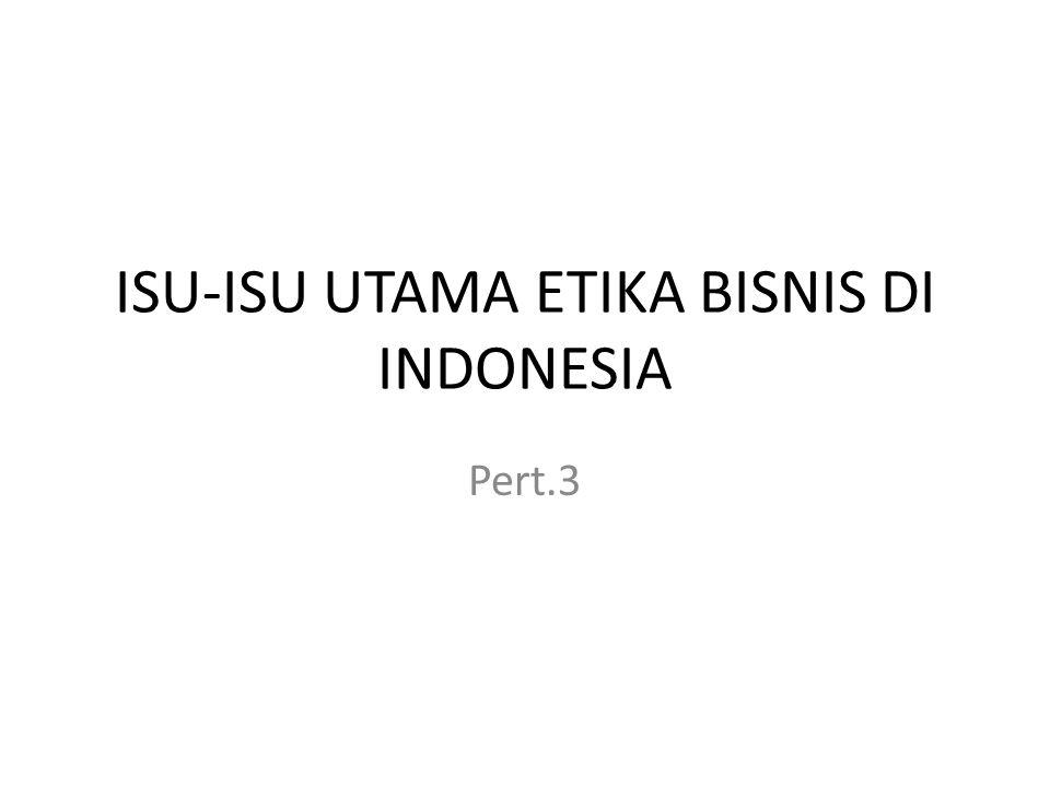 ISU-ISU UTAMA ETIKA BISNIS DI INDONESIA Pert.3