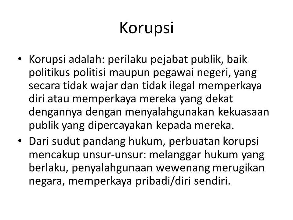 Korupsi • Korupsi adalah: perilaku pejabat publik, baik politikus politisi maupun pegawai negeri, yang secara tidak wajar dan tidak ilegal memperkaya