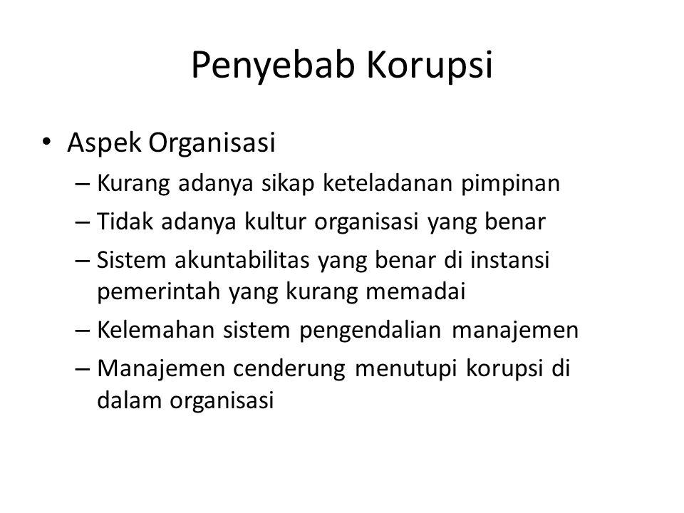 Penyebab Korupsi • Aspek Organisasi – Kurang adanya sikap keteladanan pimpinan – Tidak adanya kultur organisasi yang benar – Sistem akuntabilitas yang