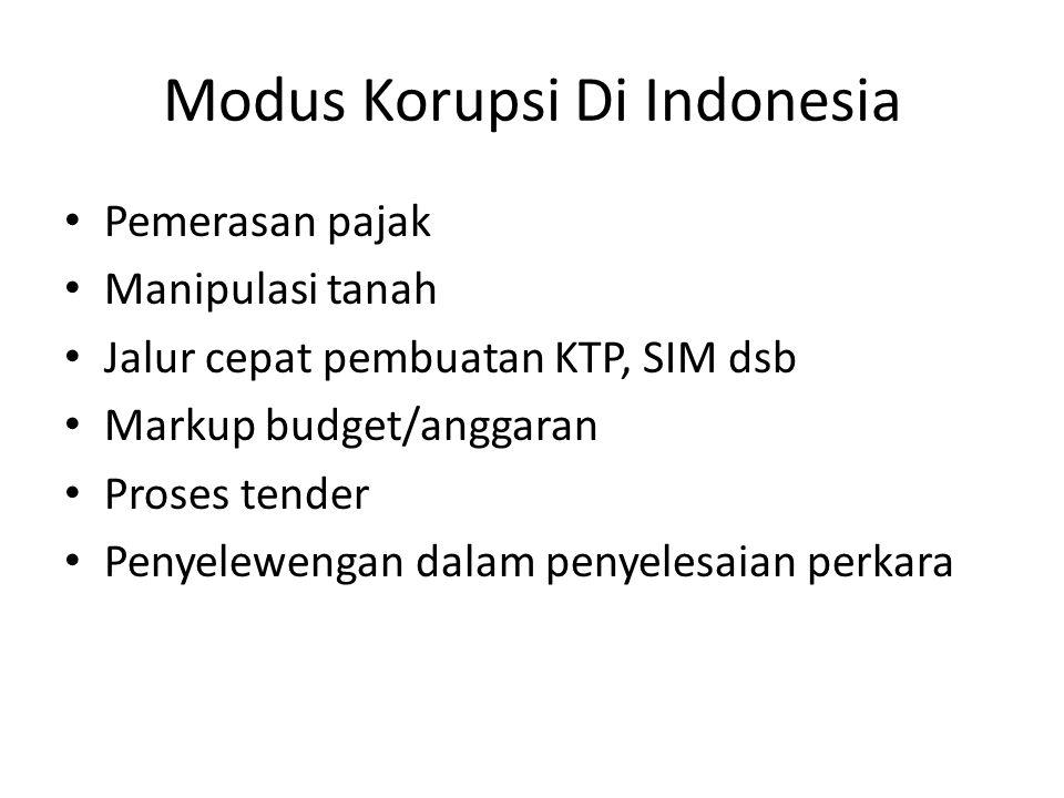 Modus Korupsi Di Indonesia • Pemerasan pajak • Manipulasi tanah • Jalur cepat pembuatan KTP, SIM dsb • Markup budget/anggaran • Proses tender • Penyel
